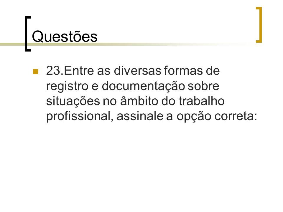 Questões 23.Entre as diversas formas de registro e documentação sobre situações no âmbito do trabalho profissional, assinale a opção correta: