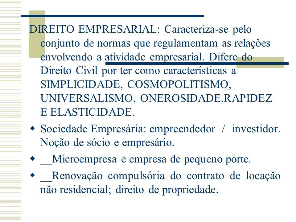DIREITO EMPRESARIAL: Caracteriza-se pelo conjunto de normas que regulamentam as relações envolvendo a atividade empresarial. Difere do Direito Civil por ter como características a SIMPLICIDADE, COSMOPOLITISMO, UNIVERSALISMO, ONEROSIDADE,RAPIDEZ E ELASTICIDADE.