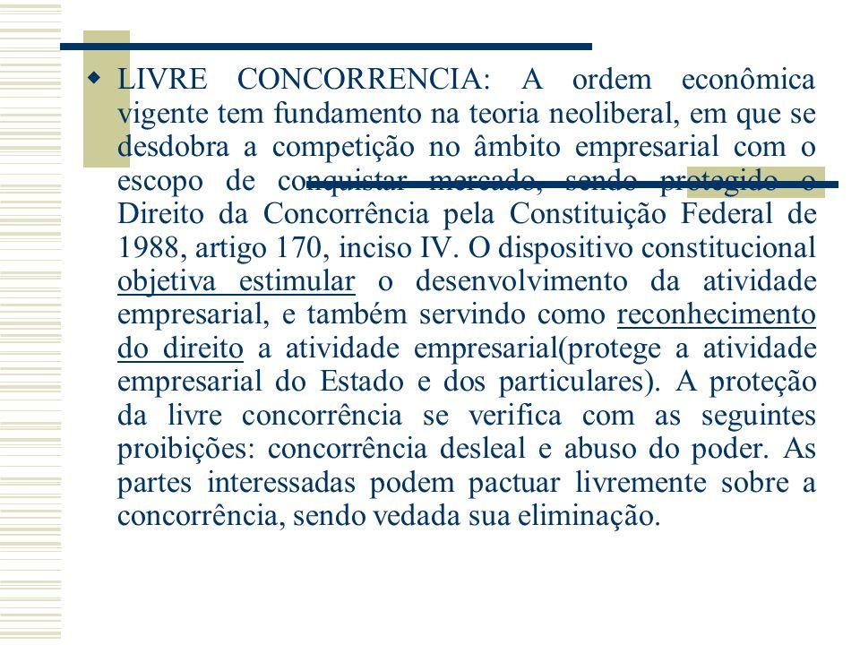 LIVRE CONCORRENCIA: A ordem econômica vigente tem fundamento na teoria neoliberal, em que se desdobra a competição no âmbito empresarial com o escopo de conquistar mercado, sendo protegido o Direito da Concorrência pela Constituição Federal de 1988, artigo 170, inciso IV.