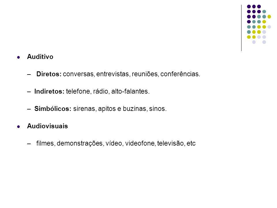 Auditivo – Diretos: conversas, entrevistas, reuniões, conferências. – Indiretos: telefone, rádio, alto-falantes.