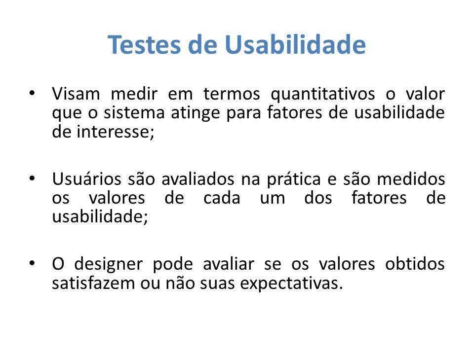 Testes de Usabilidade Visam medir em termos quantitativos o valor que o sistema atinge para fatores de usabilidade de interesse;
