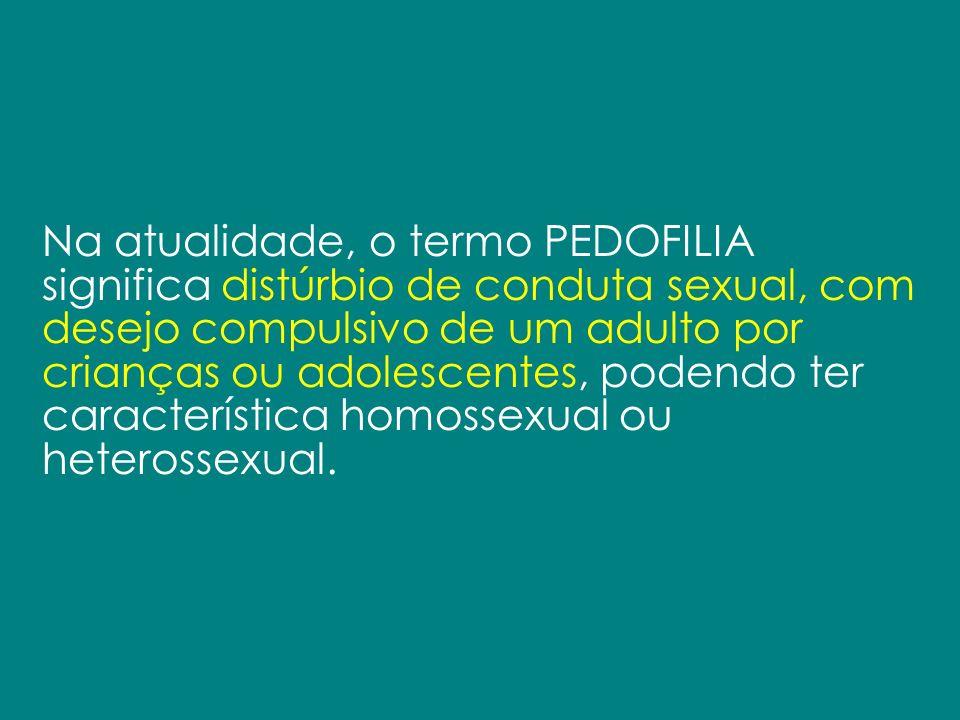 Na atualidade, o termo PEDOFILIA significa distúrbio de conduta sexual, com desejo compulsivo de um adulto por crianças ou adolescentes, podendo ter característica homossexual ou heterossexual.