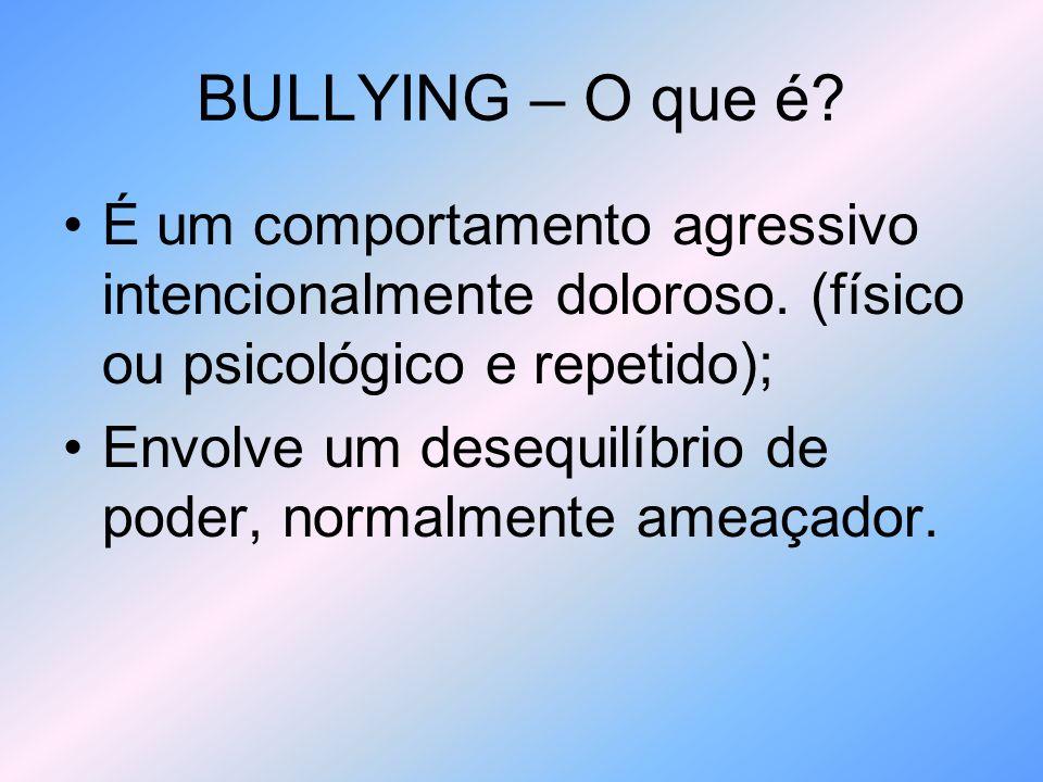 BULLYING – O que é É um comportamento agressivo intencionalmente doloroso. (físico ou psicológico e repetido);