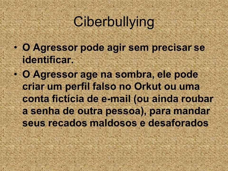 Ciberbullying O Agressor pode agir sem precisar se identificar.