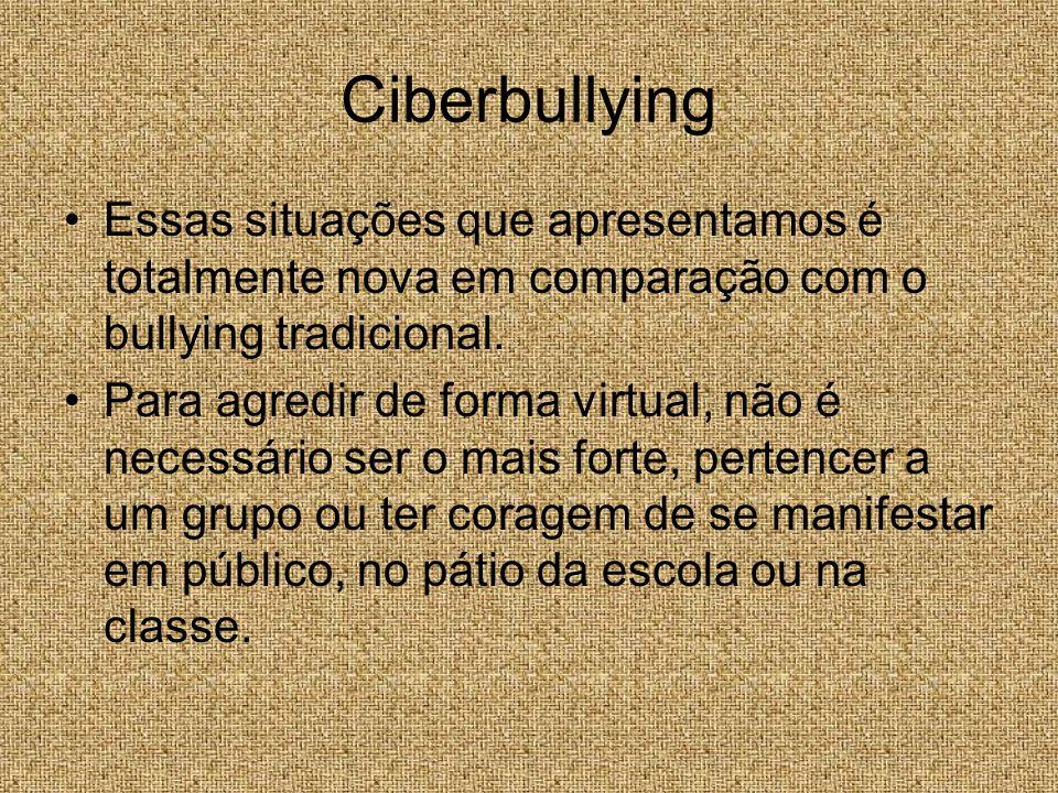 Ciberbullying Essas situações que apresentamos é totalmente nova em comparação com o bullying tradicional.