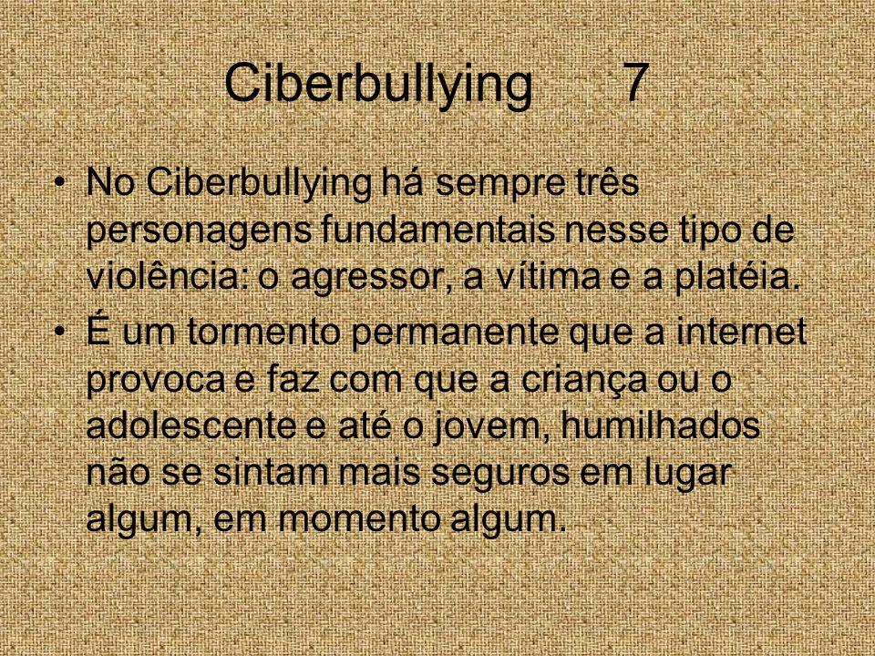 Ciberbullying 7 No Ciberbullying há sempre três personagens fundamentais nesse tipo de violência: o agressor, a vítima e a platéia.