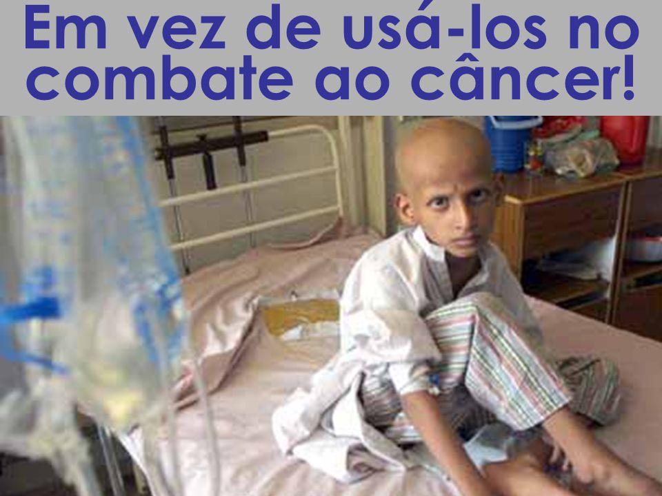 Em vez de usá-los no combate ao câncer!