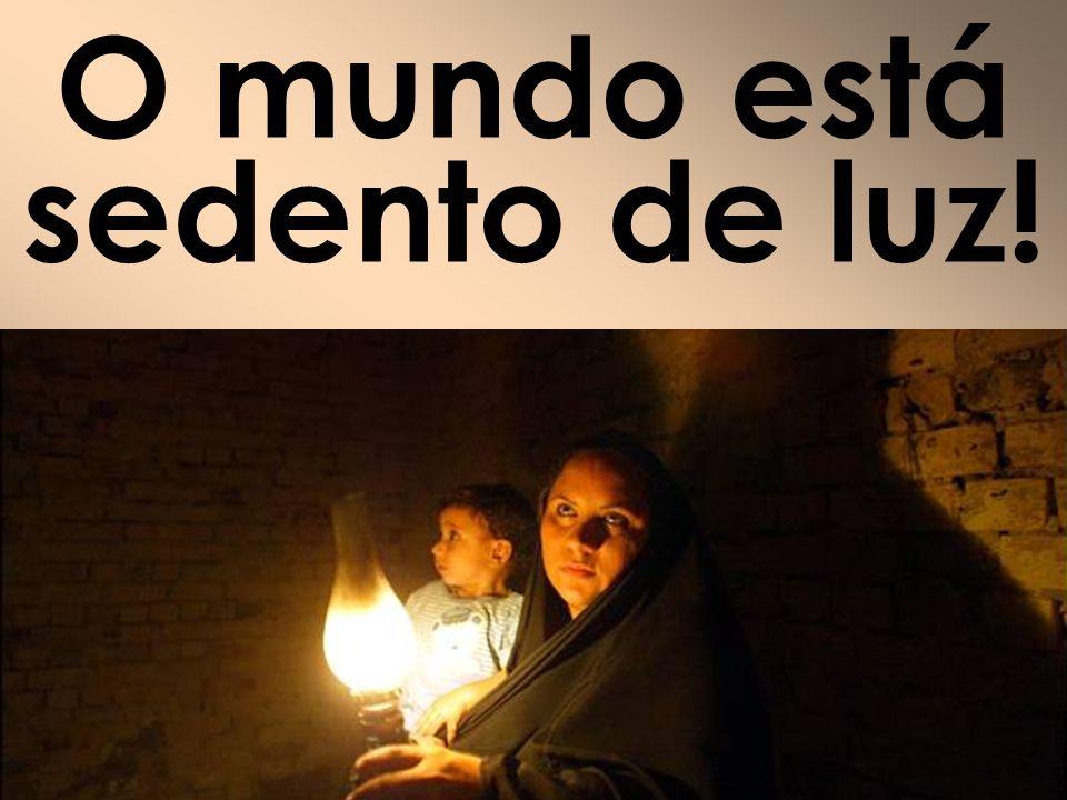 O mundo está sedento de luz!