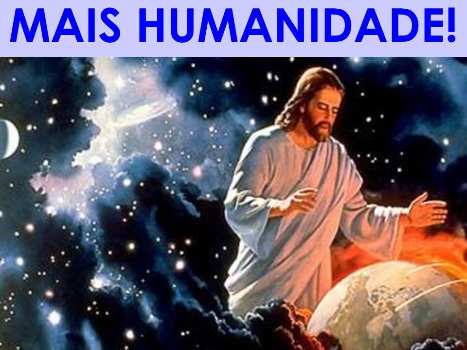 MAIS HUMANIDADE!