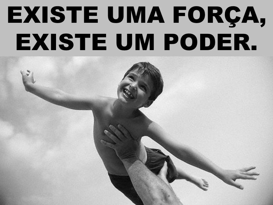 EXISTE UMA FORÇA, EXISTE UM PODER.