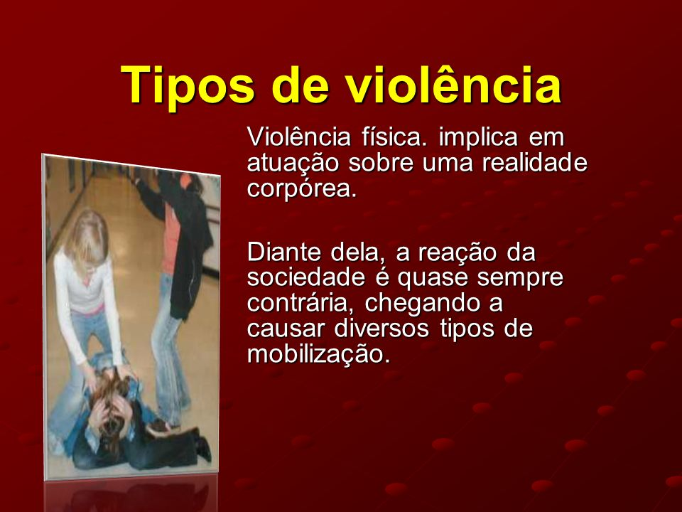 Tipos de violência Violência física. implica em atuação sobre uma realidade corpórea.