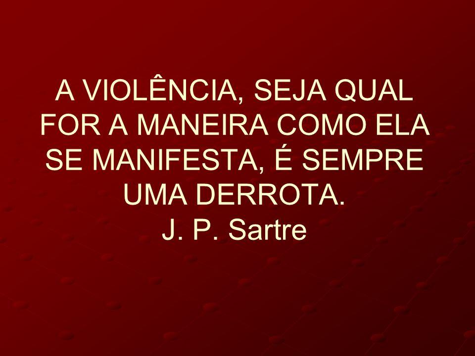 A VIOLÊNCIA, SEJA QUAL FOR A MANEIRA COMO ELA SE MANIFESTA, É SEMPRE UMA DERROTA. J. P. Sartre