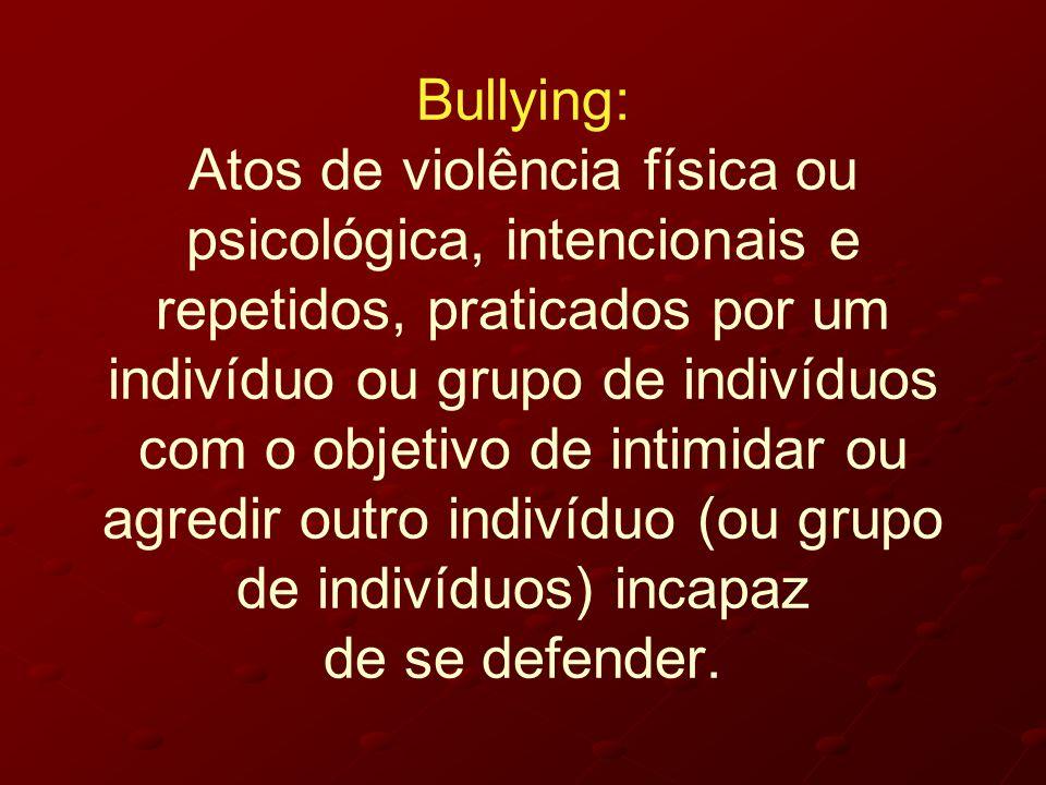 Bullying: Atos de violência física ou psicológica, intencionais e repetidos, praticados por um indivíduo ou grupo de indivíduos com o objetivo de intimidar ou agredir outro indivíduo (ou grupo de indivíduos) incapaz de se defender.