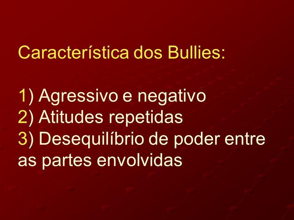 Característica dos Bullies: 1) Agressivo e negativo 2) Atitudes repetidas 3) Desequilíbrio de poder entre as partes envolvidas