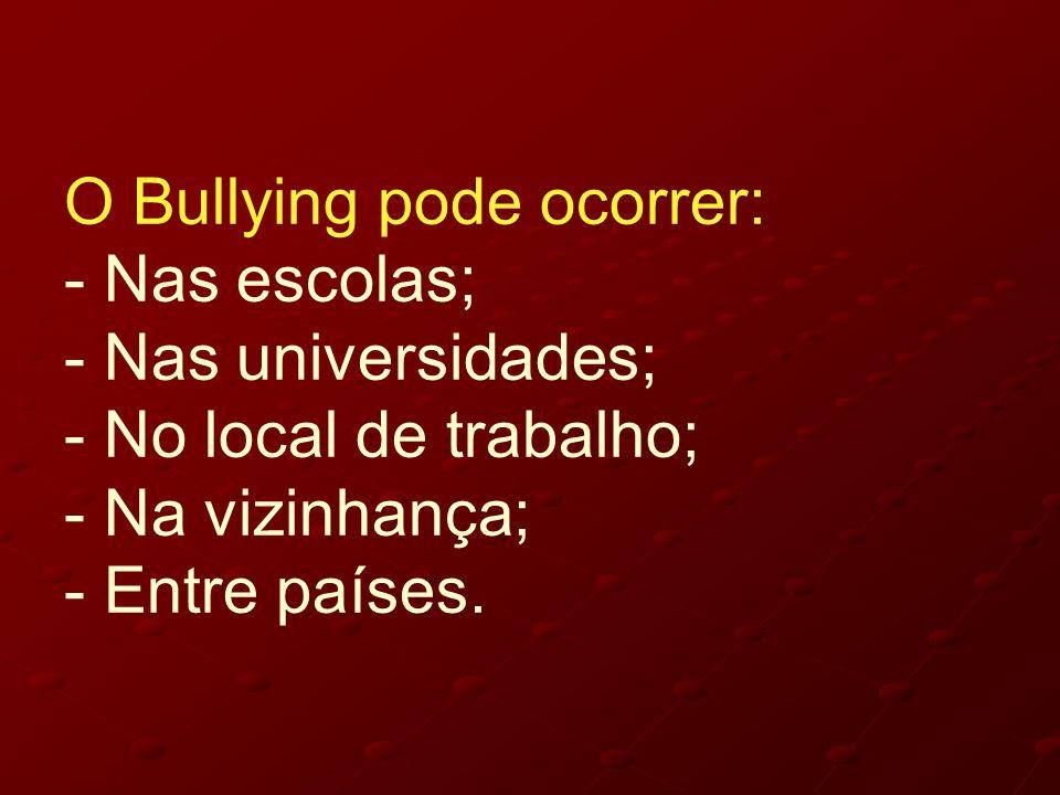 O Bullying pode ocorrer: - Nas escolas; - Nas universidades; - No local de trabalho; - Na vizinhança; - Entre países.