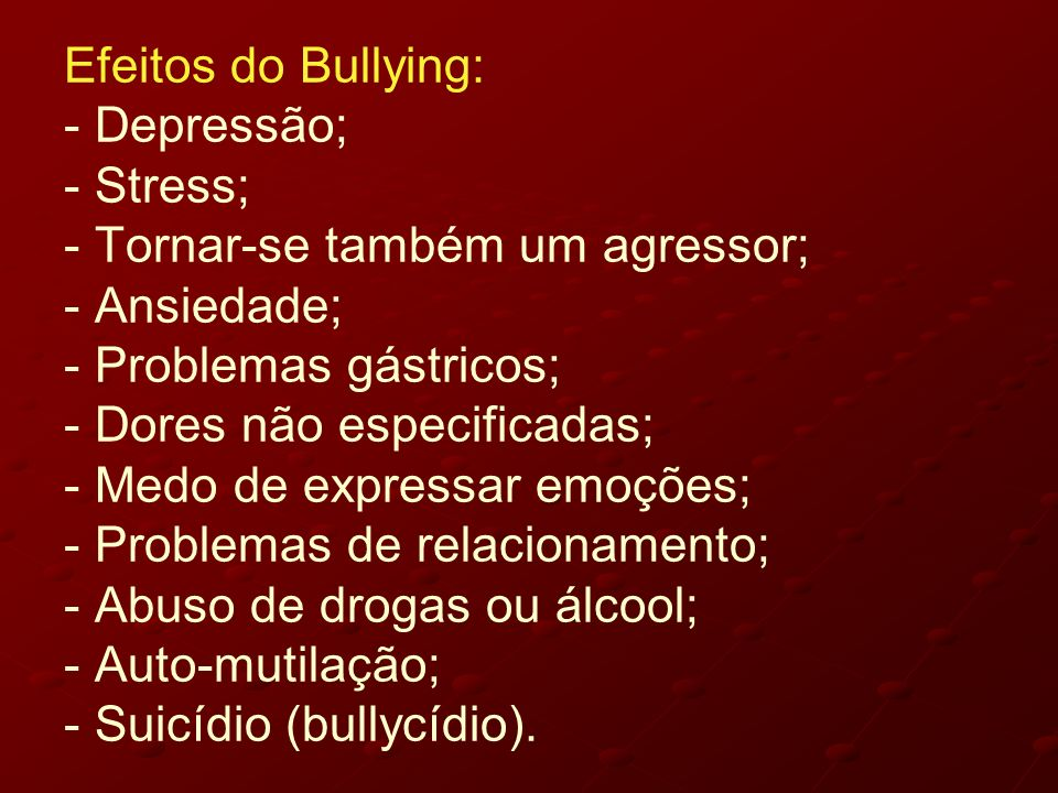 Efeitos do Bullying: - Depressão; - Stress; - Tornar-se também um agressor; - Ansiedade; - Problemas gástricos; - Dores não especificadas; - Medo de expressar emoções; - Problemas de relacionamento; - Abuso de drogas ou álcool; - Auto-mutilação; - Suicídio (bullycídio).