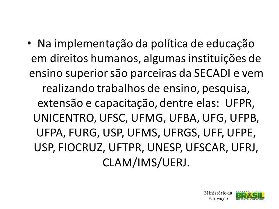 Na implementação da política de educação em direitos humanos, algumas instituições de ensino superior são parceiras da SECADI e vem realizando trabalhos de ensino, pesquisa, extensão e capacitação, dentre elas: UFPR, UNICENTRO, UFSC, UFMG, UFBA, UFG, UFPB, UFPA, FURG, USP, UFMS, UFRGS, UFF, UFPE, USP, FIOCRUZ, UFTPR, UNESP, UFSCAR, UFRJ, CLAM/IMS/UERJ.