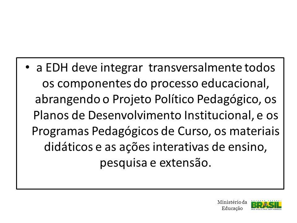 a EDH deve integrar transversalmente todos os componentes do processo educacional, abrangendo o Projeto Político Pedagógico, os Planos de Desenvolvimento Institucional, e os Programas Pedagógicos de Curso, os materiais didáticos e as ações interativas de ensino, pesquisa e extensão.