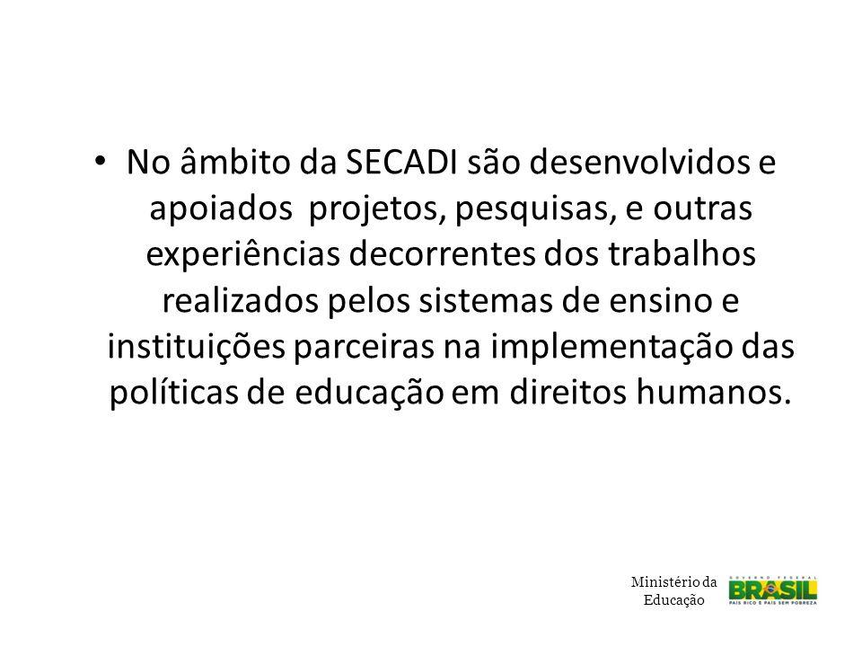 No âmbito da SECADI são desenvolvidos e apoiados projetos, pesquisas, e outras experiências decorrentes dos trabalhos realizados pelos sistemas de ensino e instituições parceiras na implementação das políticas de educação em direitos humanos.