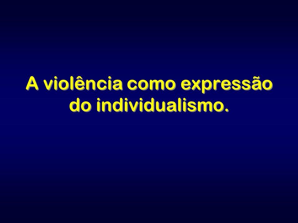 A violência como expressão do individualismo.