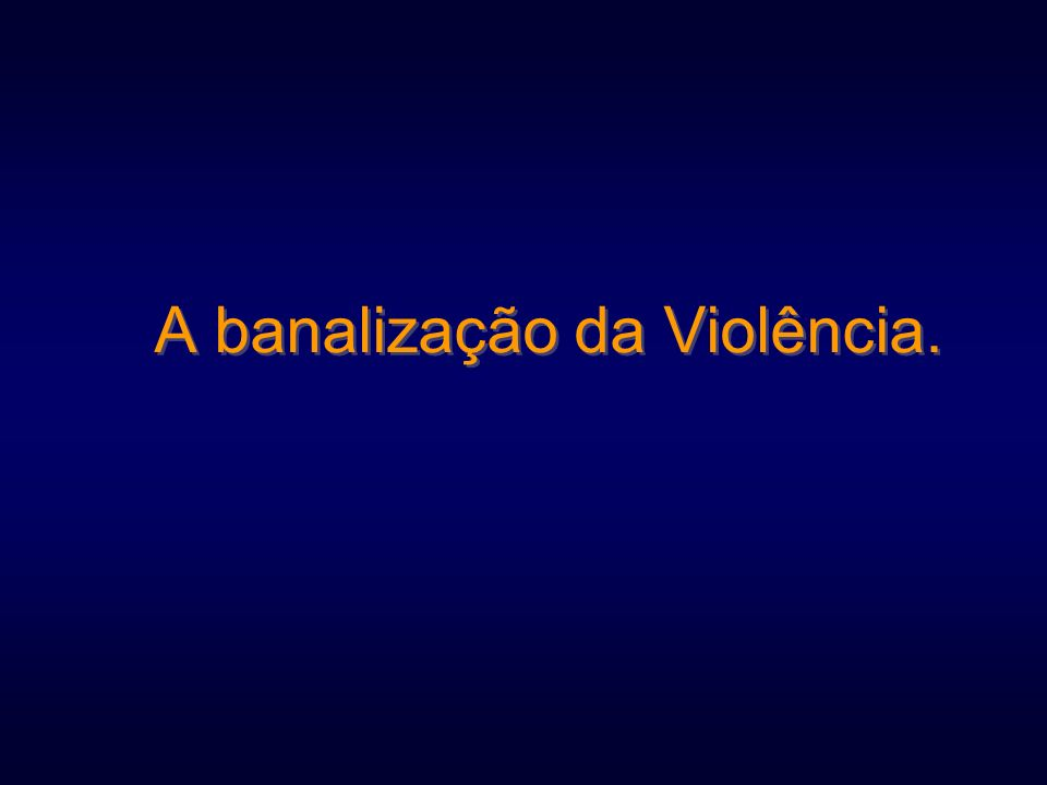 A banalização da Violência.