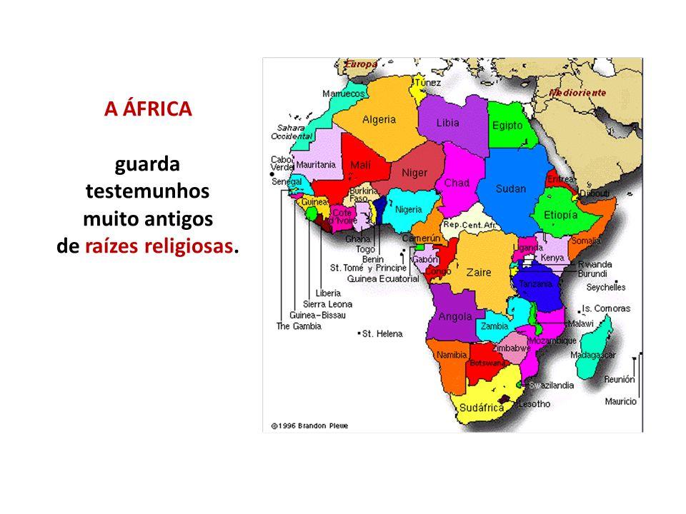 A ÁFRICA guarda testemunhos muito antigos de raízes religiosas.