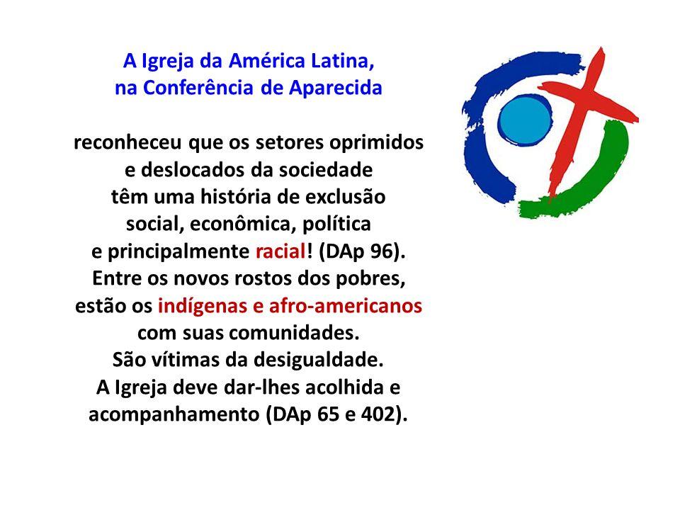 A Igreja da América Latina, na Conferência de Aparecida reconheceu que os setores oprimidos e deslocados da sociedade têm uma história de exclusão social, econômica, política e principalmente racial.
