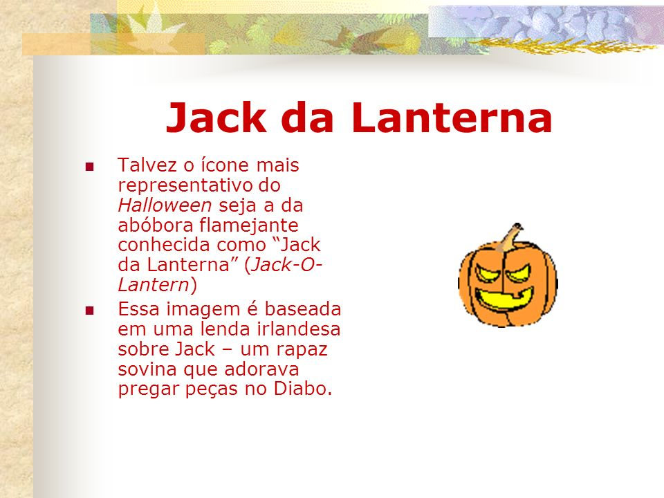 Jack da LanternaTalvez o ícone mais representativo do Halloween seja a da abóbora flamejante conhecida como Jack da Lanterna (Jack-O-Lantern)