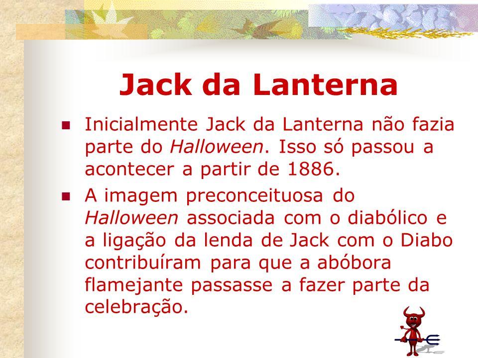 Jack da Lanterna Inicialmente Jack da Lanterna não fazia parte do Halloween. Isso só passou a acontecer a partir de 1886.