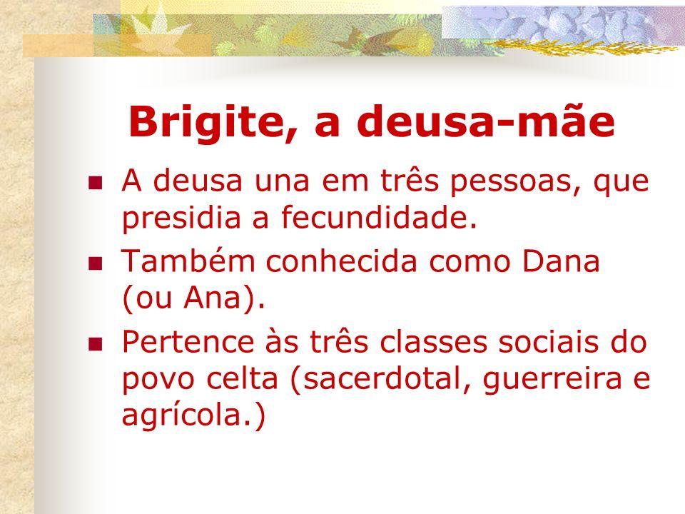 Brigite, a deusa-mãe A deusa una em três pessoas, que presidia a fecundidade. Também conhecida como Dana (ou Ana).