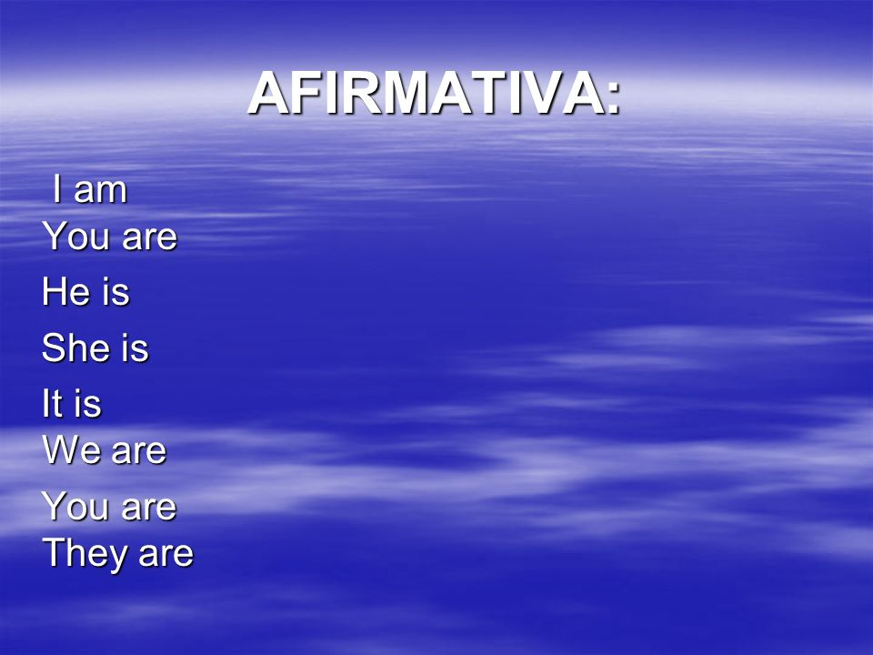 AFIRMATIVA: I am You are He is She is It is We are You are They are