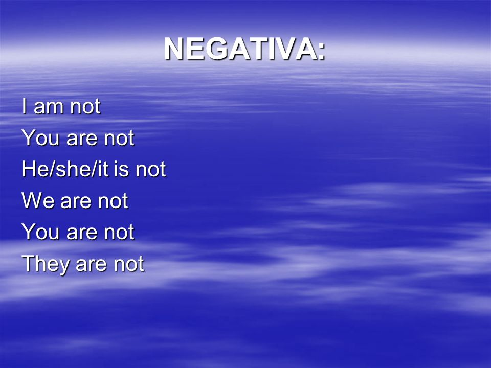 NEGATIVA: I am not You are not He/she/it is not We are not