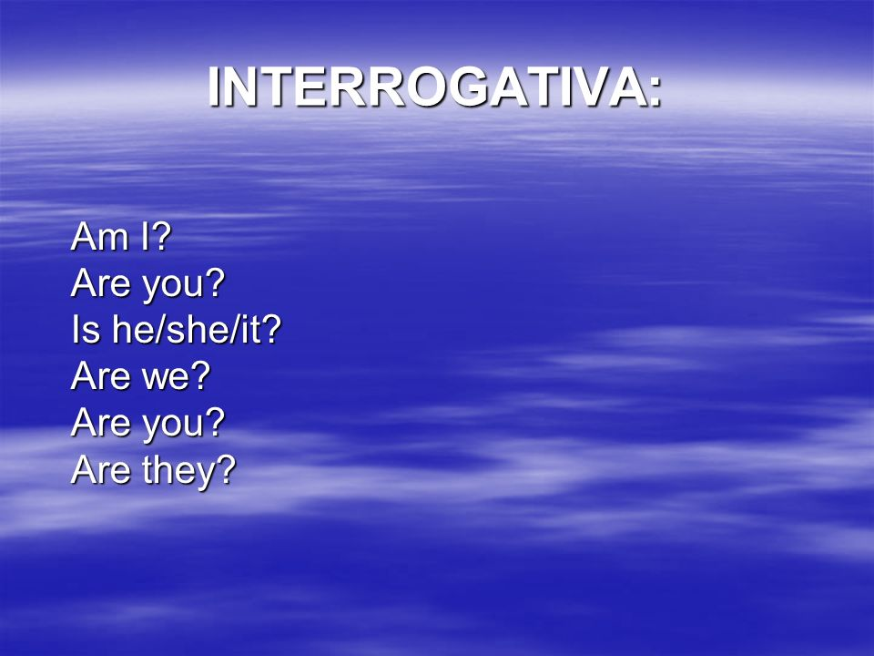 INTERROGATIVA: Am I Are you Is he/she/it Are we Are you Are they