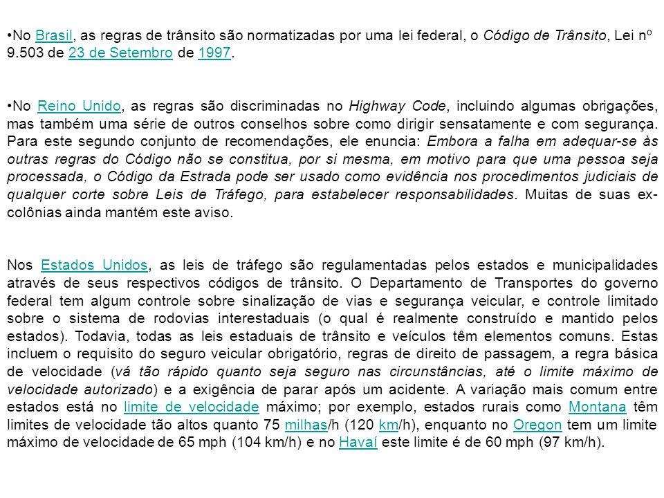 No Brasil, as regras de trânsito são normatizadas por uma lei federal, o Código de Trânsito, Lei nº 9.503 de 23 de Setembro de 1997.