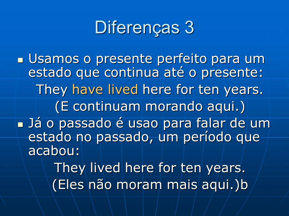 Diferenças 3 Usamos o presente perfeito para um estado que continua até o presente: They have lived here for ten years.