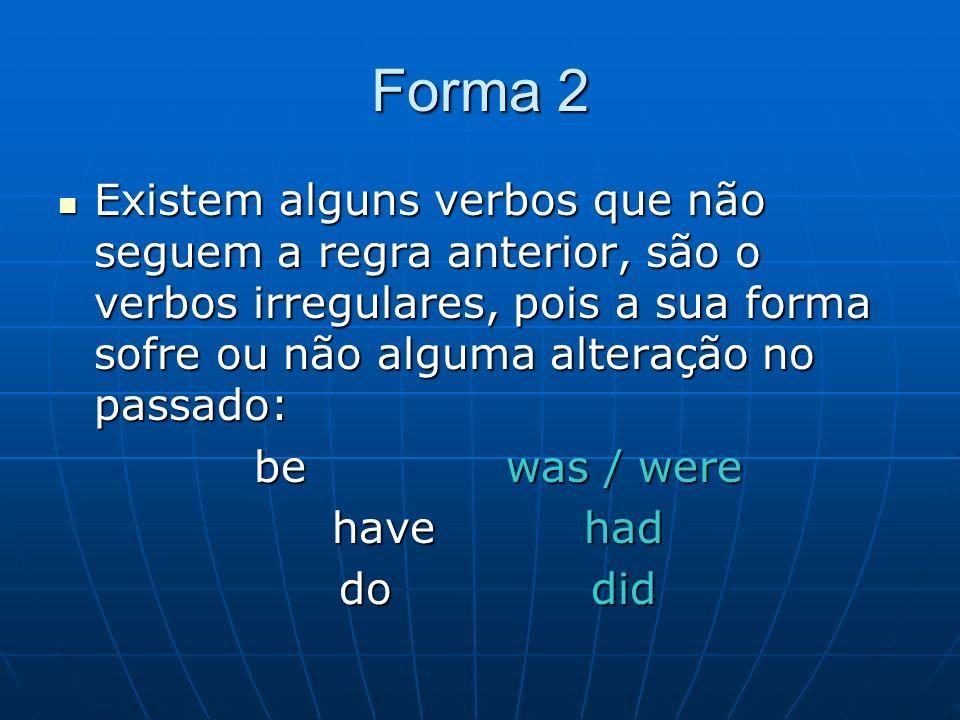 Forma 2 Existem alguns verbos que não seguem a regra anterior, são o verbos irregulares, pois a sua forma sofre ou não alguma alteração no passado: