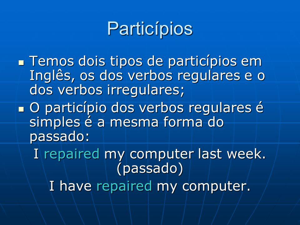 Particípios Temos dois tipos de particípios em Inglês, os dos verbos regulares e o dos verbos irregulares;