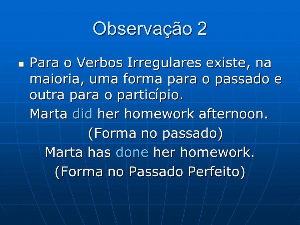 Observação 2 Para o Verbos Irregulares existe, na maioria, uma forma para o passado e outra para o particípio.