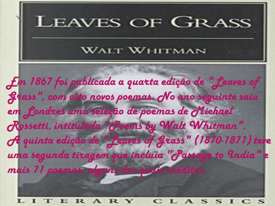 Em 1867 foi publicada a quarta edição de Leaves of Grass , com oito novos poemas. No ano seguinte saiu em Londres uma seleção de poemas de Michael Rossetti, intitulada Poems by Walt Whitman .