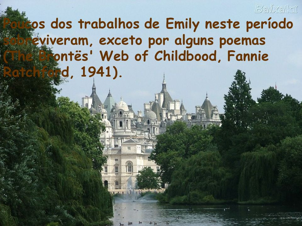 Poucos dos trabalhos de Emily neste período sobreviveram, exceto por alguns poemas (The Brontës Web of Childbood, Fannie Ratchford, 1941).