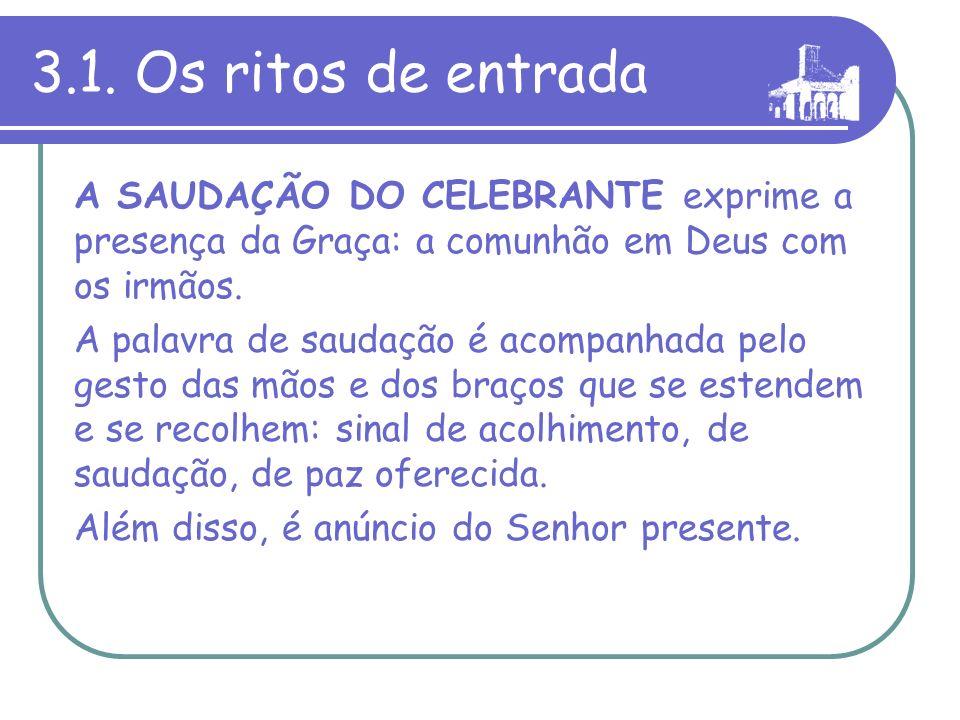 3.1. Os ritos de entrada A SAUDAÇÃO DO CELEBRANTE exprime a presença da Graça: a comunhão em Deus com os irmãos.