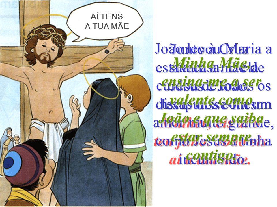 AÍ TENS A TUA MÃE. João levou Maria a sua casa. E ela cuidou de todos os discípulos com um amor muito grande, como Jesus a tinha incumbido.