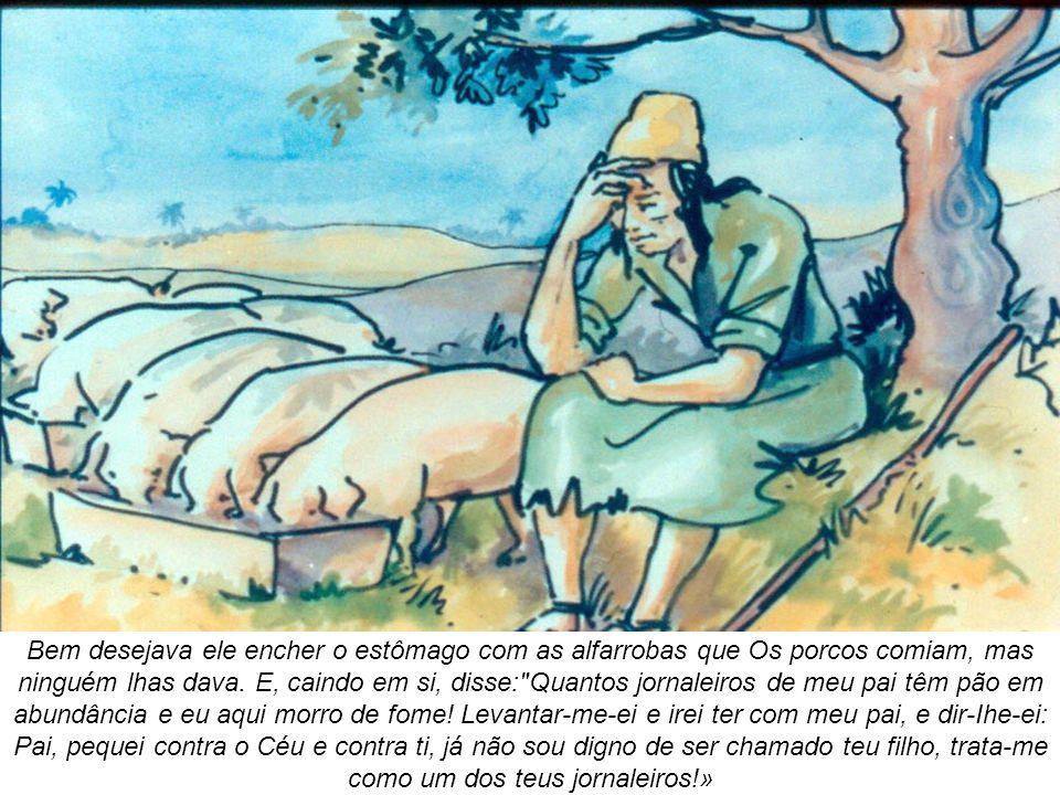 Bem desejava ele encher o estômago com as alfarrobas que Os porcos comiam, mas ninguém lhas dava.