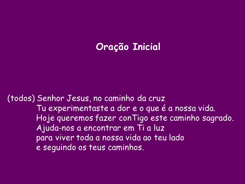 Oração Inicial (todos) Senhor Jesus, no caminho da cruz