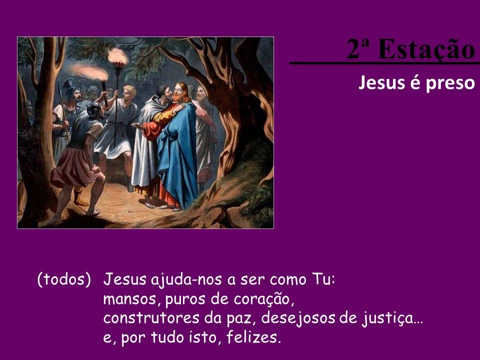 2ª Estação Jesus é preso (todos) Jesus ajuda-nos a ser como Tu: