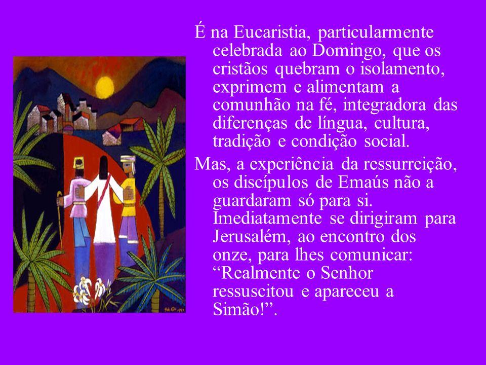 É na Eucaristia, particularmente celebrada ao Domingo, que os cristãos quebram o isolamento, exprimem e alimentam a comunhão na fé, integradora das diferenças de língua, cultura, tradição e condição social.
