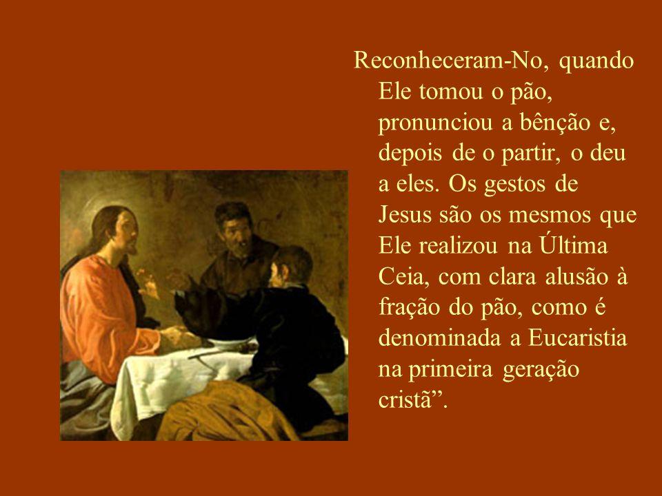 Reconheceram-No, quando Ele tomou o pão, pronunciou a bênção e, depois de o partir, o deu a eles.