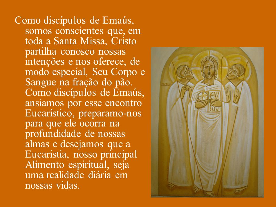 Como discípulos de Emaús, somos conscientes que, em toda a Santa Missa, Cristo partilha conosco nossas intenções e nos oferece, de modo especial, Seu Corpo e Sangue na fração do pão.
