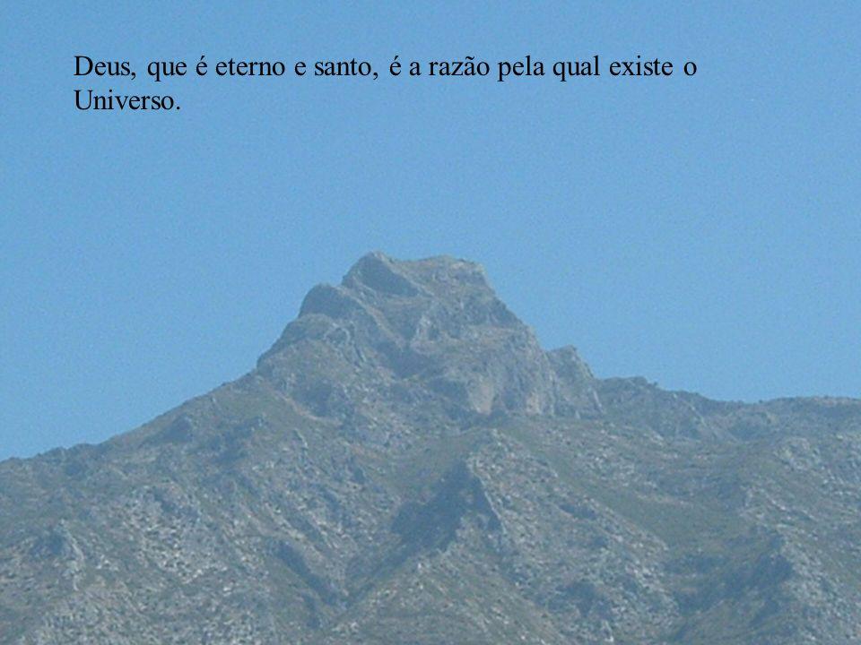 Deus, que é eterno e santo, é a razão pela qual existe o Universo.