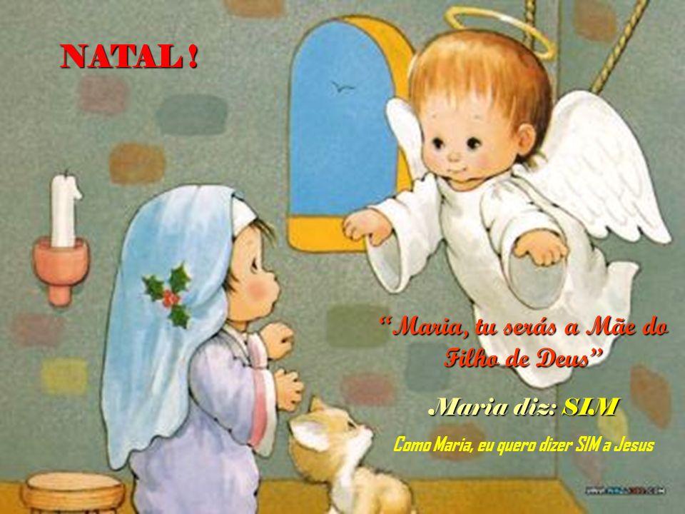 NATAL ! Maria, tu serás a Mãe do Filho de Deus Maria diz: SIM